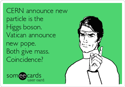 CERN announce new particle is the Higgs boson. Vatican announce new pope.  Both give mass.  Coincidence?