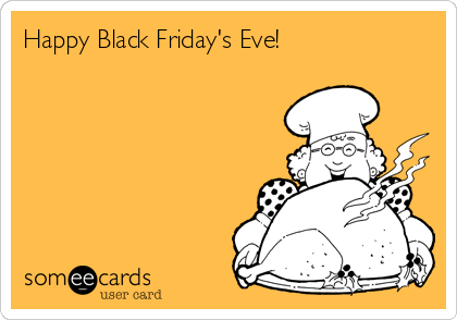 Happy Black Friday's Eve!