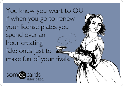 You know you went to OU if when you go to renew your license plates you spend over an hour creating fake ones just to make fun of your rivals.