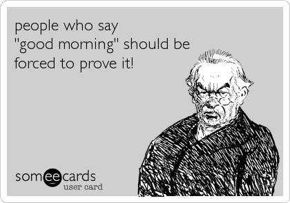 """people who say """"good morning"""" should be forced to prove it!"""