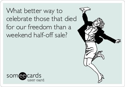What better way to celebrate those that died for our freedom than a weekend half-off sale?