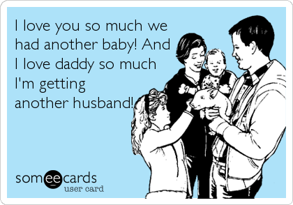 I love you so much we had another baby! And I love daddy so much I'm getting another husband!