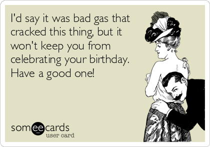 I'd say it was bad gas that cracked this thing, but it won't keep you from celebrating your birthday. Have a good one!
