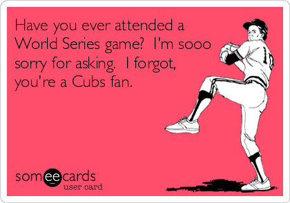 Have you ever attended a World Series game?  I'm sooo sorry for asking.  I forgot, you're a Cubs fan.
