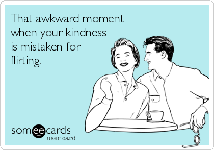 That awkward moment when your kindness is mistaken for flirting.