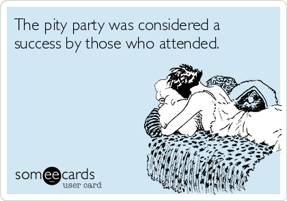 The pity party was considered a success by those who attended.