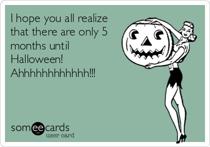 I hope you all realize that there are only 5 months until Halloween!  Ahhhhhhhhhhhh!!!