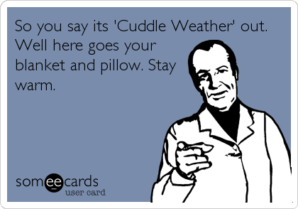 So you say its 'Cuddle Weather' out. Well here goes your blanket and pillow. Stay warm.