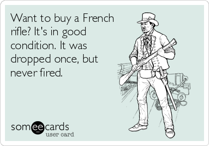 Want to buy a Frenchrifle? It's in goodcondition. It wasdropped once, butnever fired.