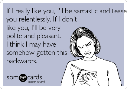 If I really like you, I'll be sarcastic and tease you relentlessly. If I don't like you, I'll be very polite and pleasant.  I think I may have somehow gotten this backwards.