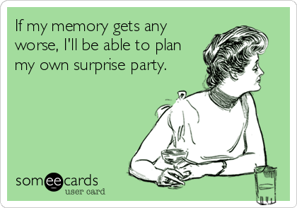 If my memory gets any worse, I'll be able to plan my own surprise party.