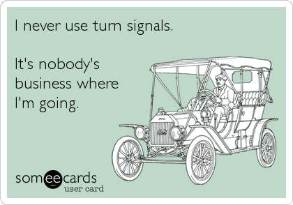 I never use turn signals.It's nobody's business whereI'm going.