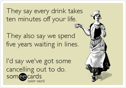They say every drink takes  ten minutes off your life.  They also say we spend  five years waiting in lines.  I'd say we've got some%