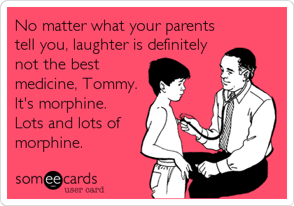 No matter what your parents tell you, laughter is definitely not the best medicine, Tommy.  It's morphine.   Lots and lots of morphine.