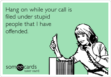 Hang on while your call is  filed under stupid  people that I have  offended.
