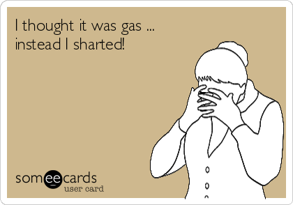 I thought it was gas ... instead I sharted!