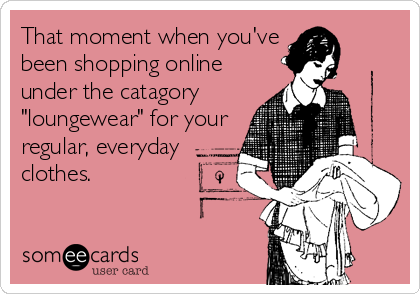 "That moment when you've been shopping online under the catagory ""loungewear"" for your regular, everyday clothes."