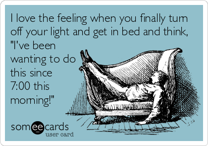"I love the feeling when you finally turn off your light and get in bed and think, ""I've been wanting to do this since 7:00 this morning!"""