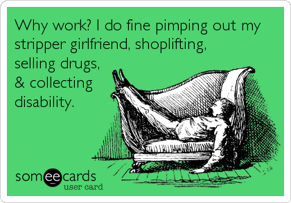 Why work? I do fine pimping out my stripper girlfriend, shoplifting, selling drugs,  & collecting disability.