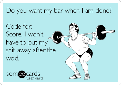 Do you want my bar when I am done?  Code for: Score, I won't have to put my  shit away after the wod.