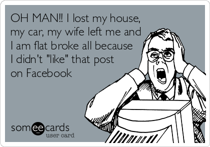 """OH MAN!! I lost my house, my car, my wife left me and I am flat broke all because I didn't """"like"""" that post on Facebook"""