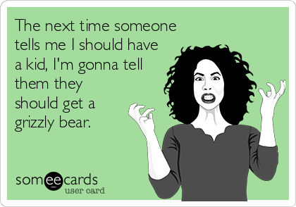 The next time someone tells me I should have a kid, I'm gonna tell them they should get a grizzly bear.