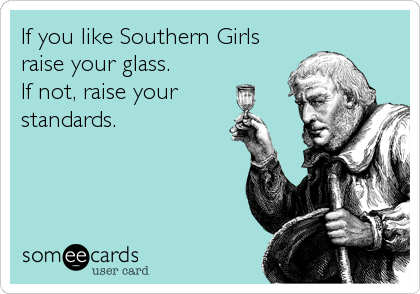 If you like Southern Girls raise your glass. If not, raise your standards.