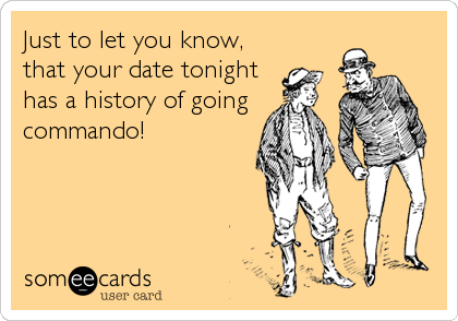 Just to let you know, that your date tonight has a history of going commando!
