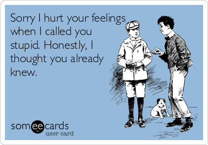 Sorry I hurt your feelings when I called you stupid. Honestly, I thought you already knew.