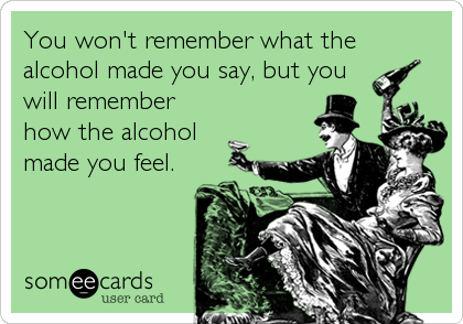You won't remember what the alcohol made you say, but you will remember how the alcohol made you feel.