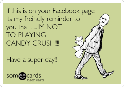 If this is on your Facebook page its my freindly reminder to you that .....IM NOT TO PLAYING CANDY CRUSH!!!!  Have a super day!!