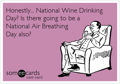 Honestly... National Wine Drinking Day? Is there going to be a National Air Breathing Day also?