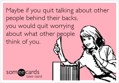 Maybe if you quit talking about other people behind their backs, you would quit worrying about what other people think of you.