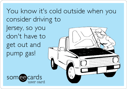 You know it's cold outside when you consider driving to Jersey, so you don't have to get out and pump gas!