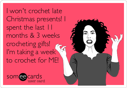 I won't crochet late Christmas presents! I spent the last 11 months & 3 weeks crocheting gifts! I'm taking a week to crochet for ME!
