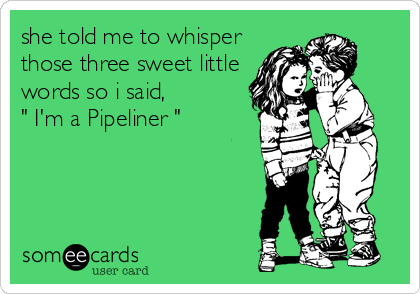 """she told me to whisper those three sweet little words so i said, """" I'm a Pipeliner """""""