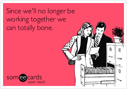 Since we'll no longer be working together we can totally bone.