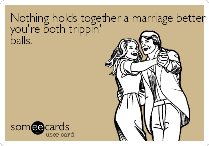 Nothing holds together a marriage better than whenyou're both trippin'balls.