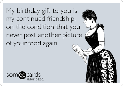 My birthday gift to you is  my continued friendship, on the condition that you never post another picture of your food again.