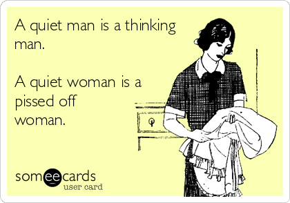 A quiet man is a thinking man.  A quiet woman is a pissed off woman.