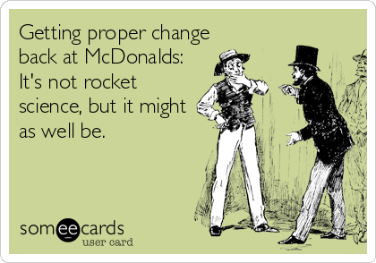 Getting proper change back at McDonalds: It's not rocket science, but it might as well be.