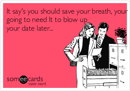 It say's you should save your breath, your  going to need It to blow up your date later...