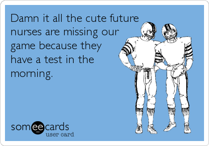 Damn it all the cute future nurses are missing our game because they have a test in the morning.