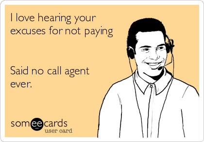 I love hearing your excuses for not paying    Said no call agent ever.
