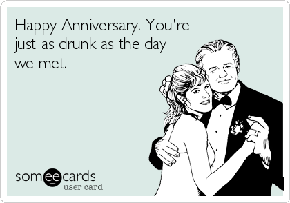 Happy Anniversary. You're just as drunk as the day we met.