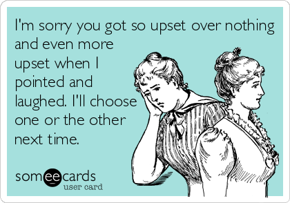 I'm sorry you got so upset over nothing and even more upset when I pointed and laughed. I'll choose one or the other next time.