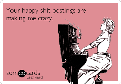 Your happy shit postings are making me crazy.