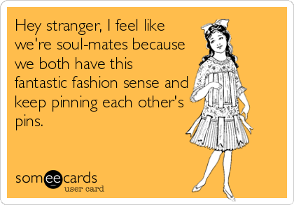 Hey stranger, I feel like we're soul-mates because we both have this fantastic fashion sense and keep pinning each other's pins.