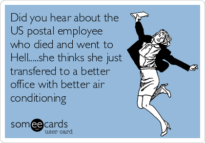 Did you hear about the US postal employee who died and went to Hell.....she thinks she just transfered to a better office with better air conditioning