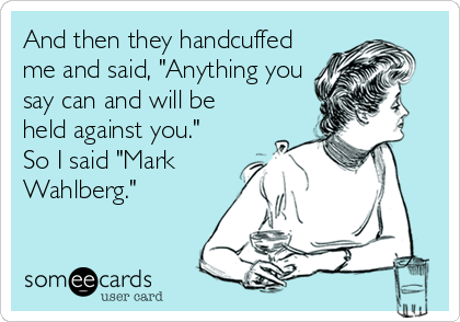 "And then they handcuffed me and said, ""Anything you say can and will be held against you.""  So I said ""Mark Wahlberg."""